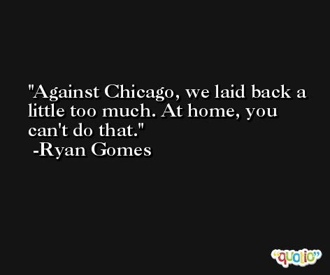 Against Chicago, we laid back a little too much. At home, you can't do that. -Ryan Gomes