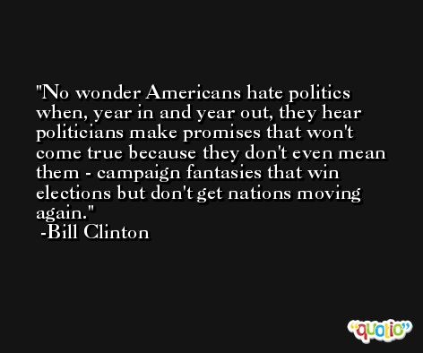 No wonder Americans hate politics when, year in and year out, they hear politicians make promises that won't come true because they don't even mean them - campaign fantasies that win elections but don't get nations moving again. -Bill Clinton