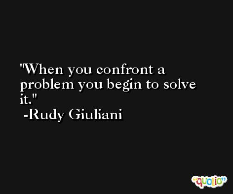 When you confront a problem you begin to solve it. -Rudy Giuliani