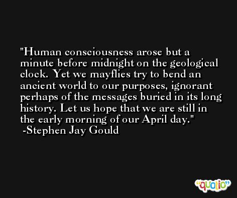 Human consciousness arose but a minute before midnight on the geological clock. Yet we mayflies try to bend an ancient world to our purposes, ignorant perhaps of the messages buried in its long history. Let us hope that we are still in the early morning of our April day. -Stephen Jay Gould