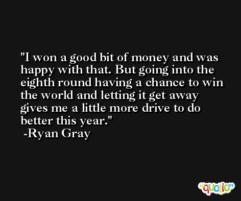 I won a good bit of money and was happy with that. But going into the eighth round having a chance to win the world and letting it get away gives me a little more drive to do better this year. -Ryan Gray