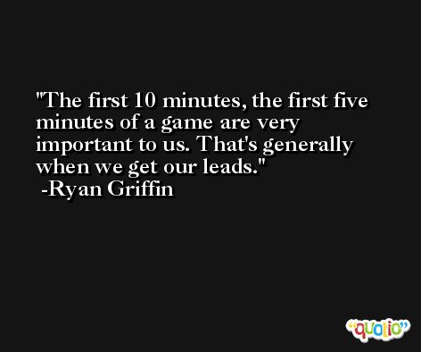 The first 10 minutes, the first five minutes of a game are very important to us. That's generally when we get our leads. -Ryan Griffin