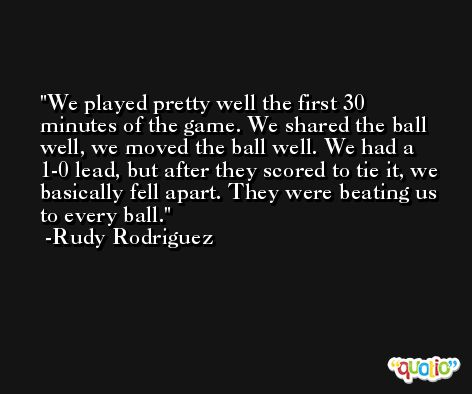 We played pretty well the first 30 minutes of the game. We shared the ball well, we moved the ball well. We had a 1-0 lead, but after they scored to tie it, we basically fell apart. They were beating us to every ball. -Rudy Rodriguez