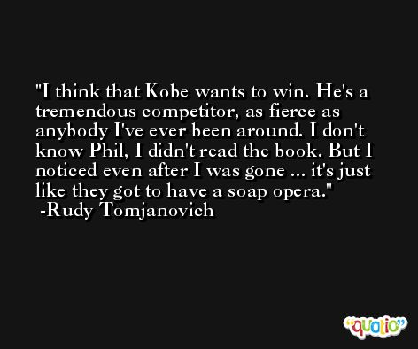 I think that Kobe wants to win. He's a tremendous competitor, as fierce as anybody I've ever been around. I don't know Phil, I didn't read the book. But I noticed even after I was gone ... it's just like they got to have a soap opera. -Rudy Tomjanovich