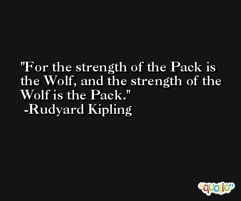 For the strength of the Pack is the Wolf, and the strength of the Wolf is the Pack. -Rudyard Kipling