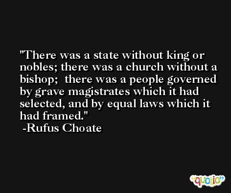 There was a state without king or nobles; there was a church without a bishop;  there was a people governed by grave magistrates which it had selected, and by equal laws which it had framed. -Rufus Choate