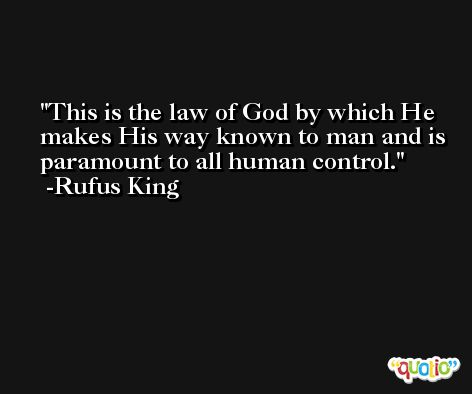 This is the law of God by which He makes His way known to man and is paramount to all human control. -Rufus King