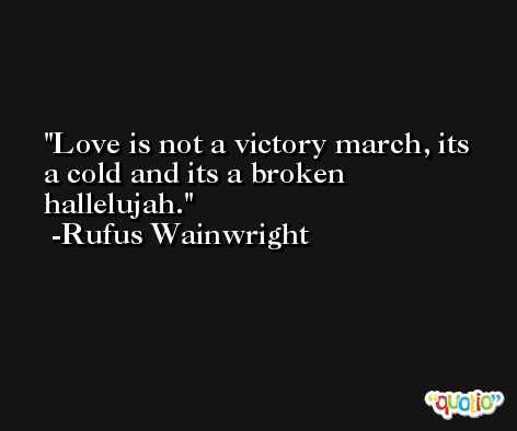 Love is not a victory march, its a cold and its a broken hallelujah. -Rufus Wainwright