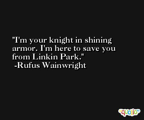 I'm your knight in shining armor. I'm here to save you from Linkin Park. -Rufus Wainwright