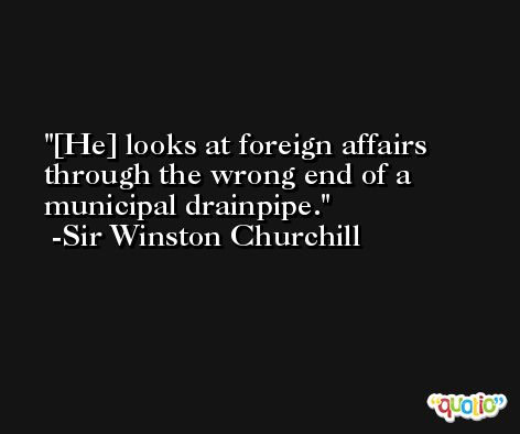 [He] looks at foreign affairs through the wrong end of a municipal drainpipe. -Sir Winston Churchill