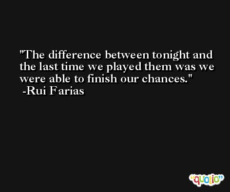 The difference between tonight and the last time we played them was we were able to finish our chances. -Rui Farias