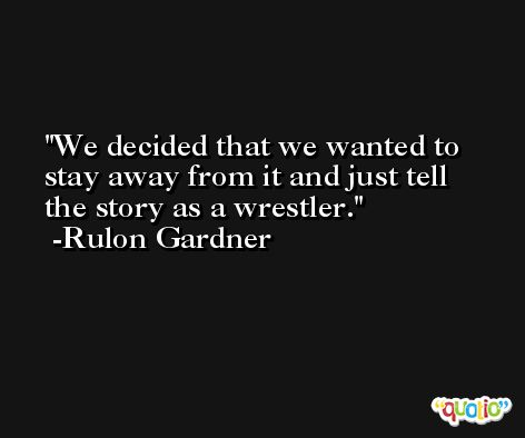 We decided that we wanted to stay away from it and just tell the story as a wrestler. -Rulon Gardner