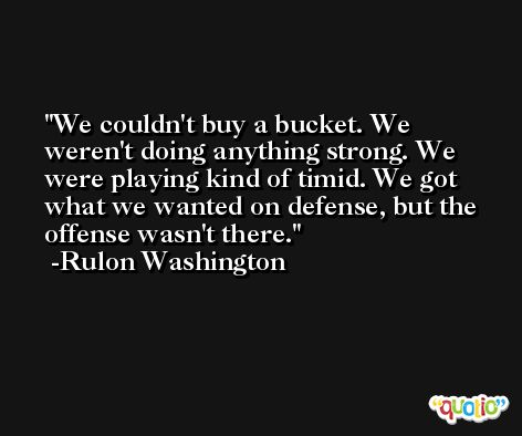 We couldn't buy a bucket. We weren't doing anything strong. We were playing kind of timid. We got what we wanted on defense, but the offense wasn't there. -Rulon Washington