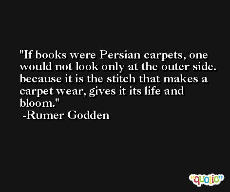 If books were Persian carpets, one would not look only at the outer side. because it is the stitch that makes a carpet wear, gives it its life and bloom. -Rumer Godden