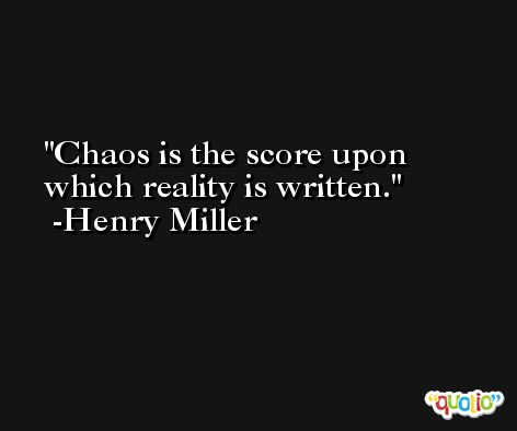 Chaos is the score upon which reality is written. -Henry Miller