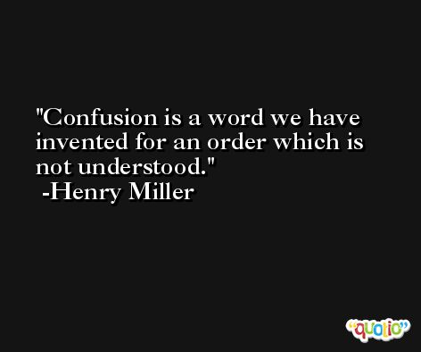 Confusion is a word we have invented for an order which is not understood. -Henry Miller
