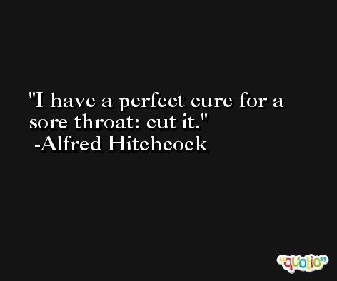 I have a perfect cure for a sore throat: cut it. -Alfred Hitchcock
