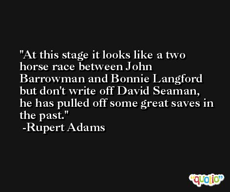 At this stage it looks like a two horse race between John Barrowman and Bonnie Langford but don't write off David Seaman, he has pulled off some great saves in the past. -Rupert Adams