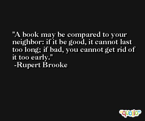 A book may be compared to your neighbor: if it be good, it cannot last too long; if bad, you cannot get rid of it too early. -Rupert Brooke