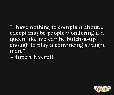 I have nothing to complain about... except maybe people wondering if a queen like me can be butch-it-up enough to play a convincing straight man. -Rupert Everett
