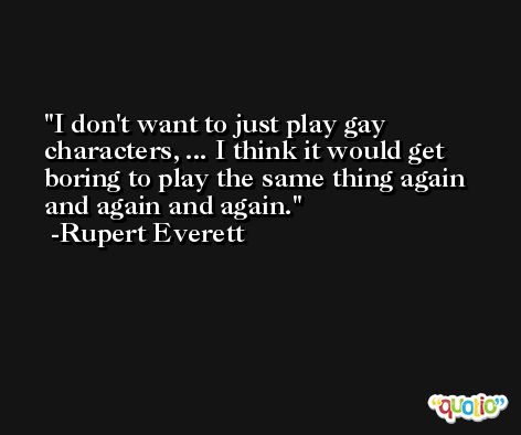 I don't want to just play gay characters, ... I think it would get boring to play the same thing again and again and again. -Rupert Everett