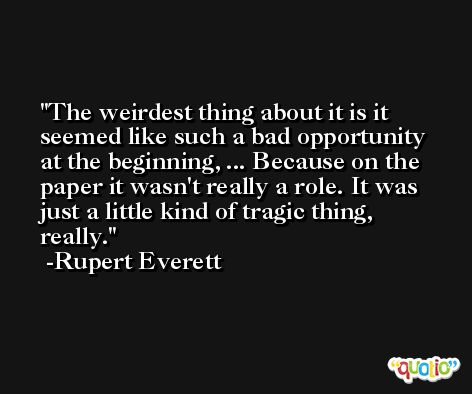 The weirdest thing about it is it seemed like such a bad opportunity at the beginning, ... Because on the paper it wasn't really a role. It was just a little kind of tragic thing, really. -Rupert Everett