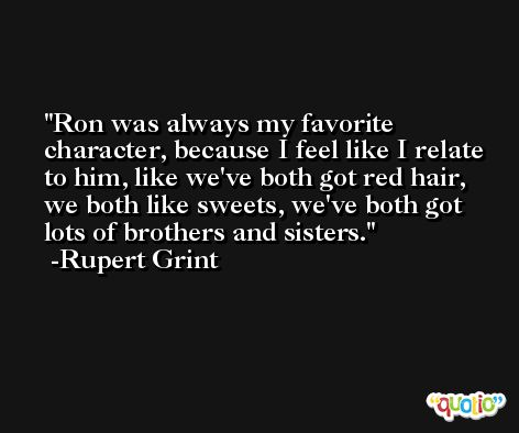 Ron was always my favorite character, because I feel like I relate to him, like we've both got red hair, we both like sweets, we've both got lots of brothers and sisters. -Rupert Grint