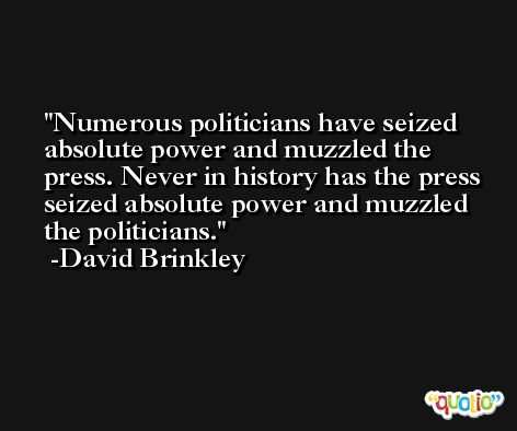 Numerous politicians have seized absolute power and muzzled the press. Never in history has the press seized absolute power and muzzled the politicians. -David Brinkley
