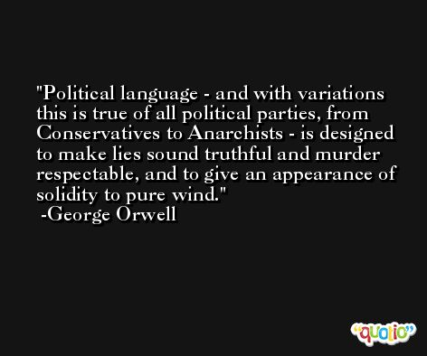 Political language - and with variations this is true of all political parties, from Conservatives to Anarchists - is designed to make lies sound truthful and murder respectable, and to give an appearance of solidity to pure wind. -George Orwell