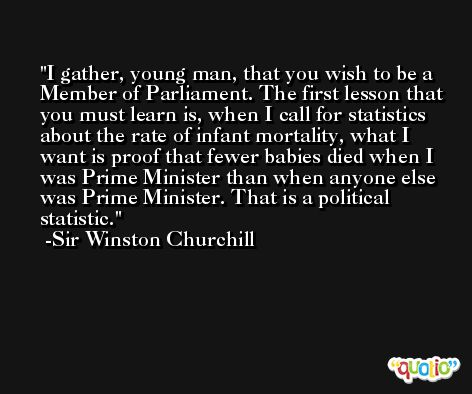 I gather, young man, that you wish to be a Member of Parliament. The first lesson that you must learn is, when I call for statistics about the rate of infant mortality, what I want is proof that fewer babies died when I was Prime Minister than when anyone else was Prime Minister. That is a political statistic. -Sir Winston Churchill