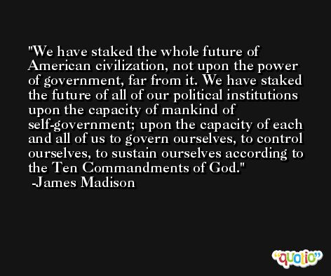 We have staked the whole future of American civilization, not upon the power of government, far from it. We have staked the future of all of our political institutions upon the capacity of mankind of self-government; upon the capacity of each and all of us to govern ourselves, to control ourselves, to sustain ourselves according to the Ten Commandments of God. -James Madison