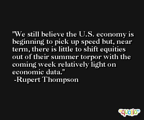 We still believe the U.S. economy is beginning to pick up speed but, near term, there is little to shift equities out of their summer torpor with the coming week relatively light on economic data. -Rupert Thompson