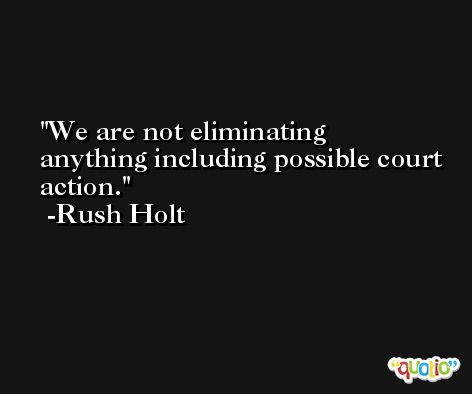 We are not eliminating anything including possible court action. -Rush Holt