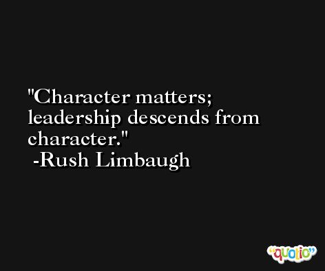 Character matters; leadership descends from character. -Rush Limbaugh