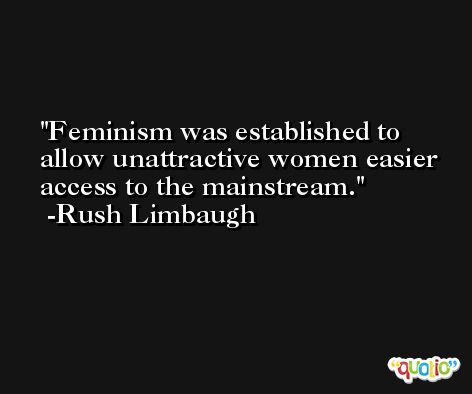 Feminism was established to allow unattractive women easier access to the mainstream. -Rush Limbaugh