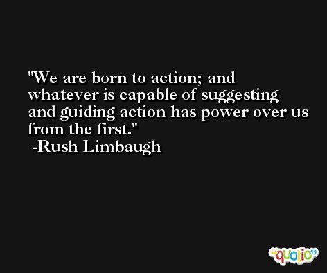 We are born to action; and whatever is capable of suggesting and guiding action has power over us from the first. -Rush Limbaugh