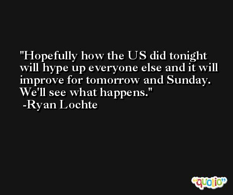 Hopefully how the US did tonight will hype up everyone else and it will improve for tomorrow and Sunday. We'll see what happens. -Ryan Lochte