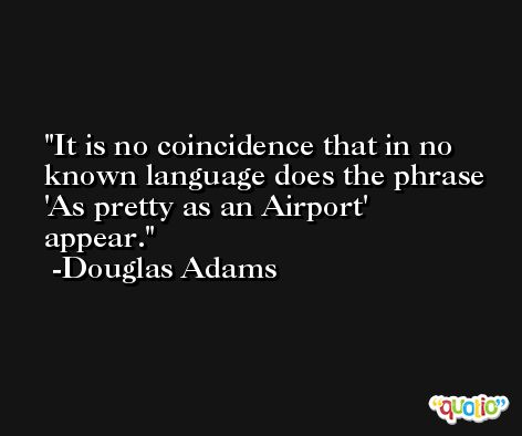 It is no coincidence that in no known language does the phrase 'As pretty as an Airport' appear. -Douglas Adams