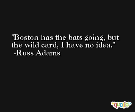 Boston has the bats going, but the wild card, I have no idea. -Russ Adams