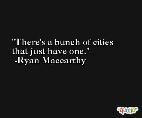 There's a bunch of cities that just have one. -Ryan Maccarthy