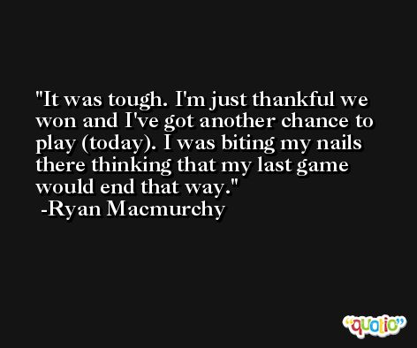 It was tough. I'm just thankful we won and I've got another chance to play (today). I was biting my nails there thinking that my last game would end that way. -Ryan Macmurchy