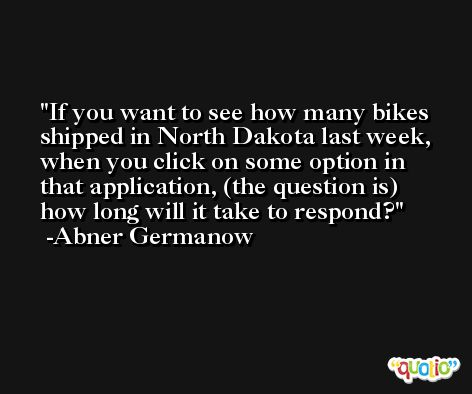 If you want to see how many bikes shipped in North Dakota last week, when you click on some option in that application, (the question is) how long will it take to respond? -Abner Germanow