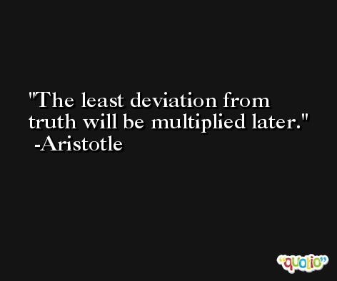 The least deviation from truth will be multiplied later. -Aristotle