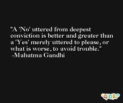 A 'No' uttered from deepest conviction is better and greater than a 'Yes' merely uttered to please, or what is worse, to avoid trouble. -Mahatma Gandhi