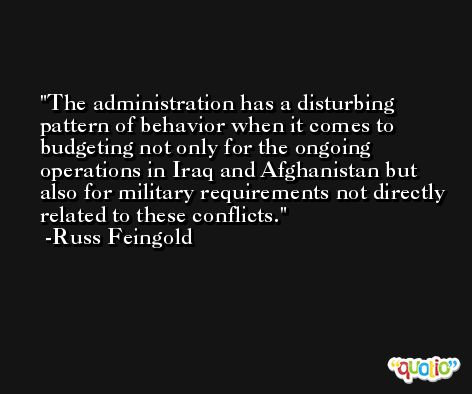 The administration has a disturbing pattern of behavior when it comes to budgeting not only for the ongoing operations in Iraq and Afghanistan but also for military requirements not directly related to these conflicts. -Russ Feingold