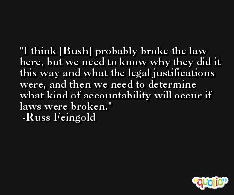 I think [Bush] probably broke the law here, but we need to know why they did it this way and what the legal justifications were, and then we need to determine what kind of accountability will occur if laws were broken. -Russ Feingold
