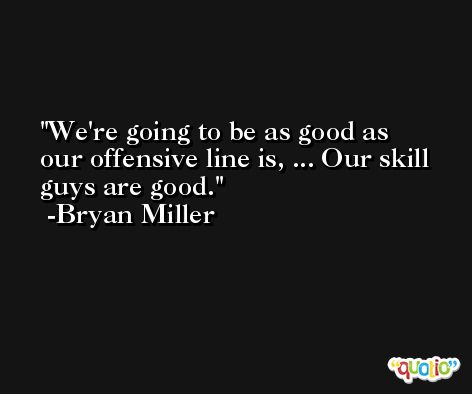 We're going to be as good as our offensive line is, ... Our skill guys are good. -Bryan Miller