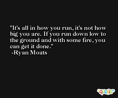 It's all in how you run, it's not how big you are. If you run down low to the ground and with some fire, you can get it done. -Ryan Moats