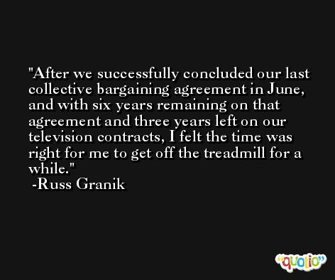 After we successfully concluded our last collective bargaining agreement in June, and with six years remaining on that agreement and three years left on our television contracts, I felt the time was right for me to get off the treadmill for a while. -Russ Granik