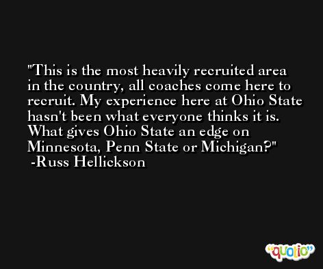 This is the most heavily recruited area in the country, all coaches come here to recruit. My experience here at Ohio State hasn't been what everyone thinks it is. What gives Ohio State an edge on Minnesota, Penn State or Michigan? -Russ Hellickson